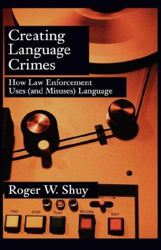 Image for Creating Language Crimes: How Law Enforcement Uses (and Misuses) Language
