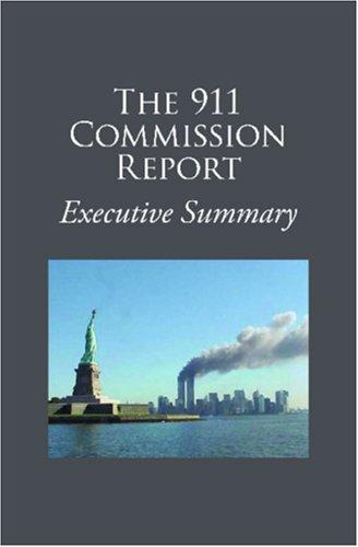 The 911 Commission Report Executive Summary by National Commission on Terrorist Attacks upon the United States.
