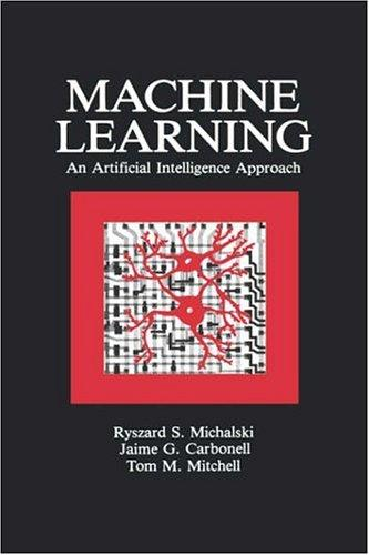 Machine Learning by Ryszard S. Michalski, Jaime G. Carbonell, Tom M. Mitchell