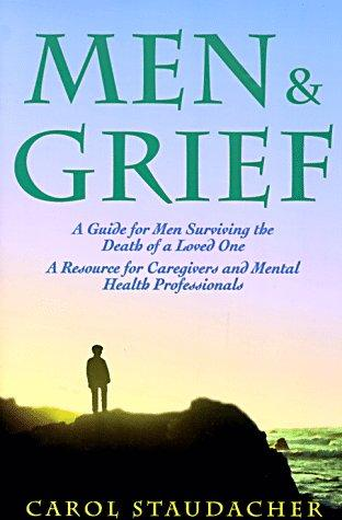 Men and Grief: A Guide for Men Surviving the Death of a Loved One by Carol Staudacher